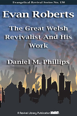 Evan Roberts: The Great Welsh Revivalist by D.M. Phillips